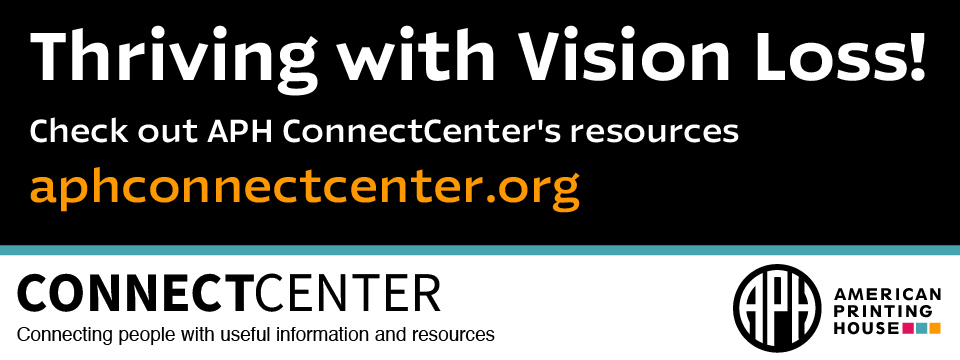 Thriving with Vision Loss! Check out APH ConnectCenter's resources - aphconnectcenter.org appears over a banner that reads: ConnectCenter: Connecting people with useful information and resources - followed by the APH Logo.
