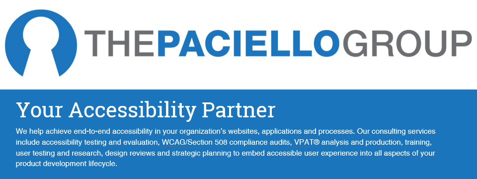The Paciello Group logo. Your Accesibility Partner. We help achieve end-to-end accessibility in your organization's websites, applications and processes. Our consulting services include accessibility testing and evaluation, WCAG/Section 508 compliance audits, VPAT analysis and production, training, user testing and research, design reviews and strategic planning to embed accessible user experience into all aspects of your product development lifecycle.