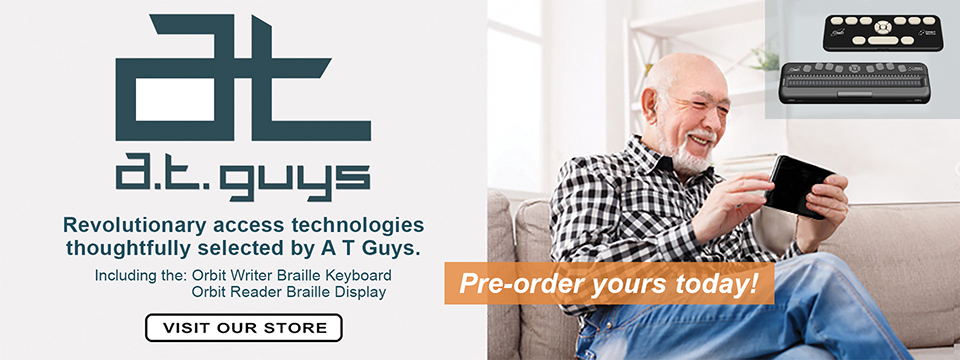 Picture of Orbit Research products and A. T. Guys logo with text Revolutionary access technologies thoughtfully selected by A T Guys. Including the: Orbit Writer Braille Keyboard, Orbit Reader Braille Display. VISIT OUR STORE, Pre-order yours today!