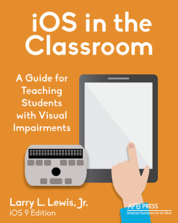 Book cover for iOS in the Classroom, A Guide for Teaching Students with Visual Impairments by Larry L. Lewis, Jr., iOS 9 Edition. AFB Press. American Foundation for the Blind. Book Cover Art depicts in cartoon form a hand over an iPad with a small Refreshable Braille Display just to the left of the hand.
